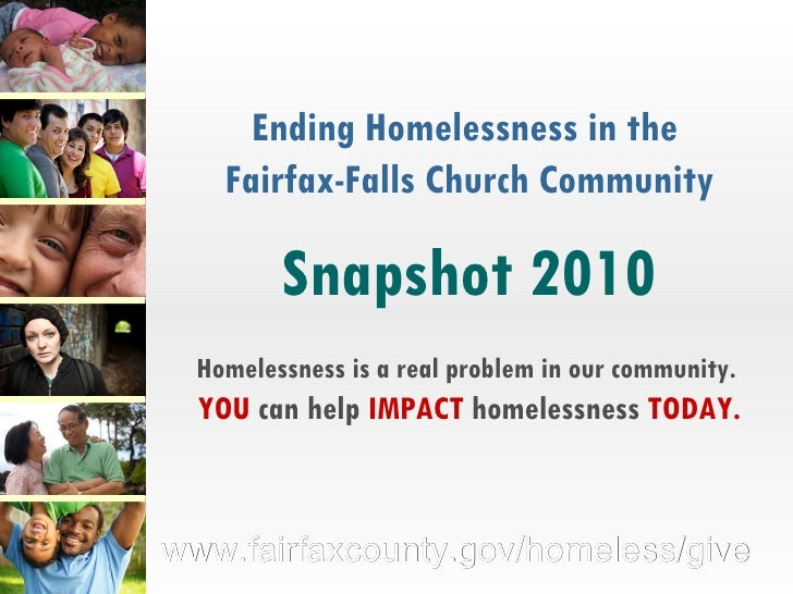 Ending Homelessness in the  Fairfax-Falls Church Community Snapshot 2010 Homelessness is a real problem in our community. ...