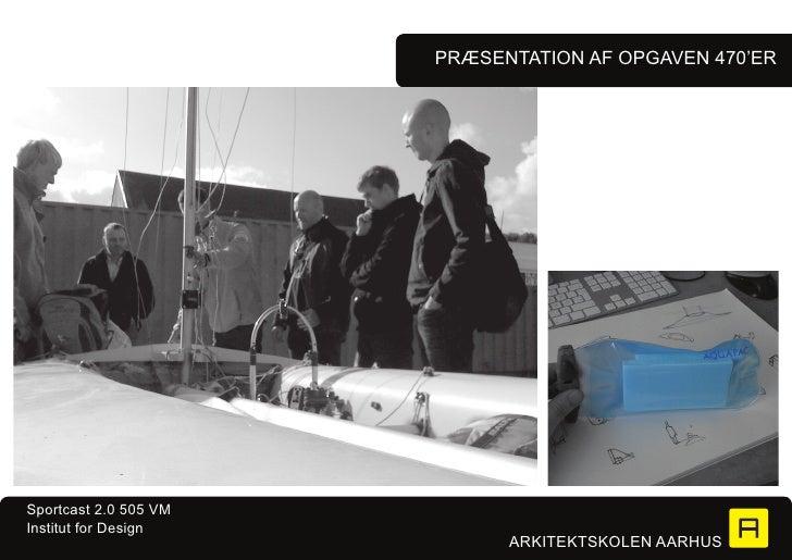 PRæSENTATION Af OPgAVEN 470'ERSportcast 2.0 505 VMInstitut for Design                             ARKITEKTSKOLEN AARHUS