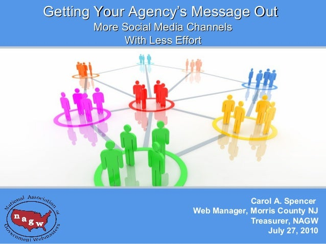 Getting Your Agency's Message Out More Social Media Channels With Less Effort  Carol A. Spencer Web Manager, Morris County...