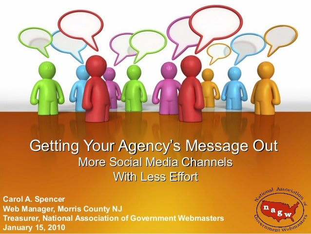 Getting Your Agency's Message Out More Social Media Channels With Less Effort Carol A. Spencer Web Manager, Morris County ...
