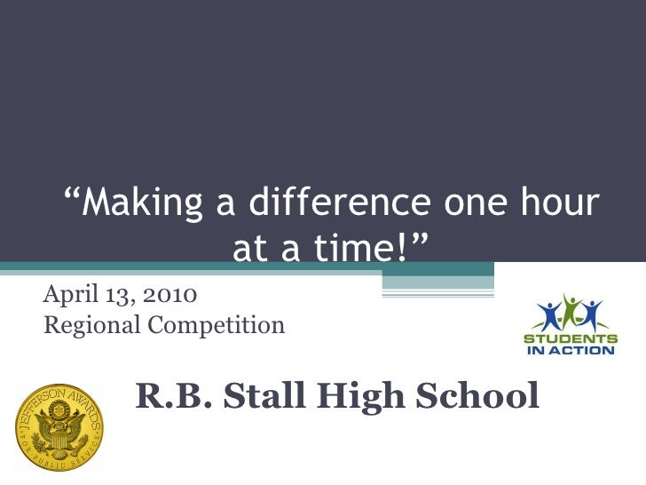""" Making a difference one hour at a time!"" April 13, 2010 Regional Competition R.B. Stall High School"