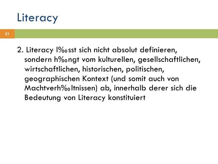 Literacy <ul><li>2. Literacy lässt sich nicht absolut definieren, sondern hängt vom kulturellen, gesellschaftlichen, wirts...