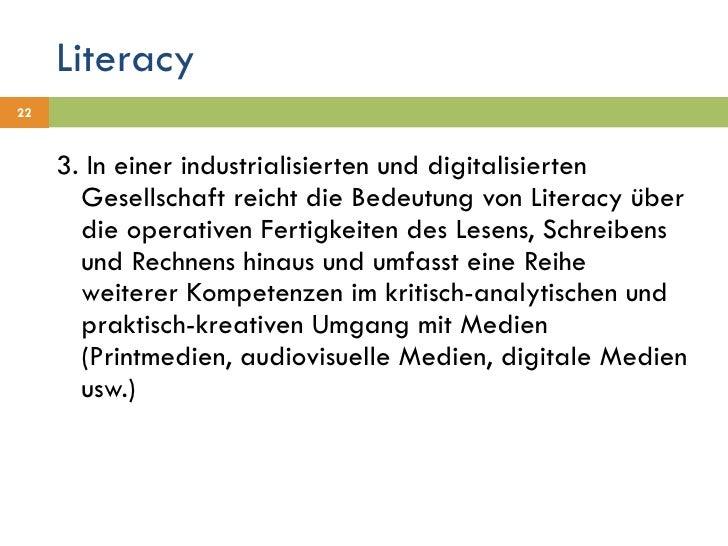 Literacy <ul><li>3. In einer industrialisierten und digitalisierten Gesellschaft reicht die Bedeutung von Literacy über di...