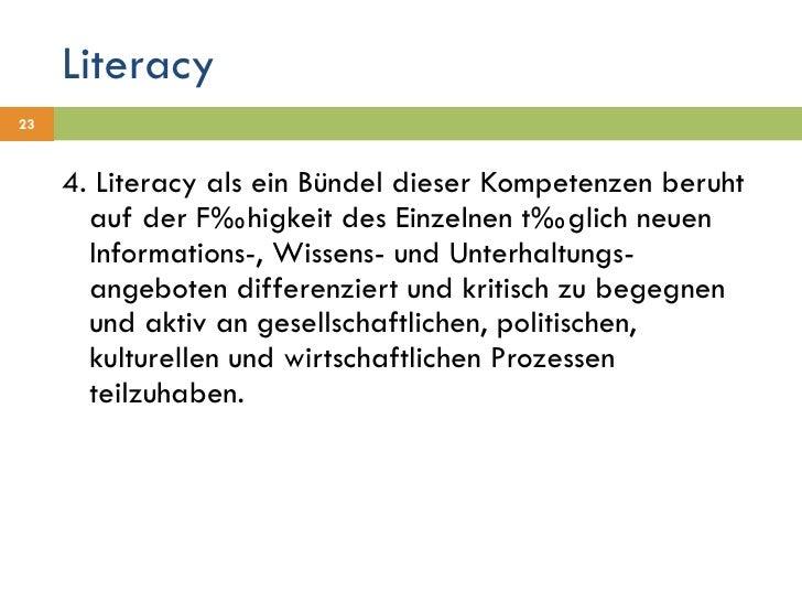 Literacy <ul><li>4. Literacy als ein Bündel dieser Kompetenzen beruht auf der Fähigkeit des Einzelnen täglich neuen Inform...