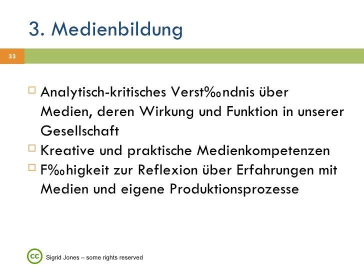 3. Medienbildung <ul><li>Analytisch-kritisches Verständnis über Medien, deren Wirkung und Funktion in unserer Gesellschaft...