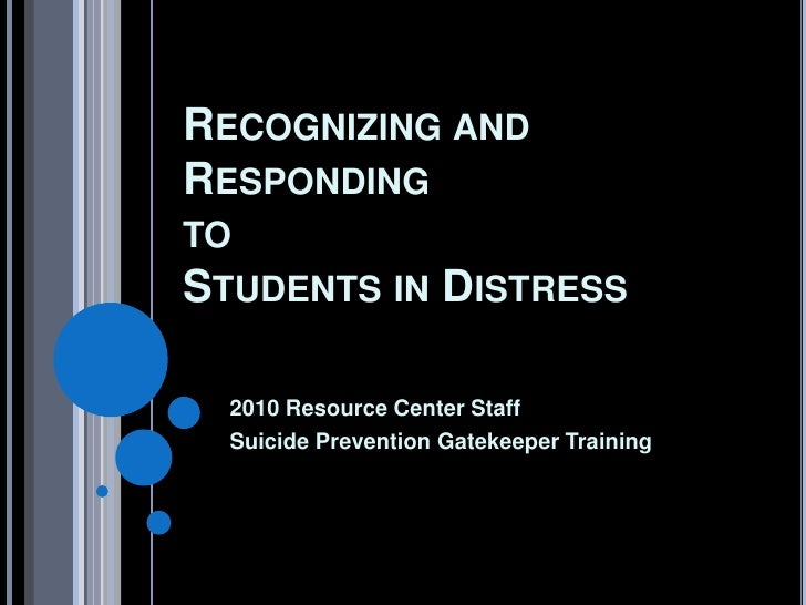 RECOGNIZING ANDRESPONDINGTOSTUDENTS IN          DISTRESS  2010 Resource Center Staff  Suicide Prevention Gatekeeper Training