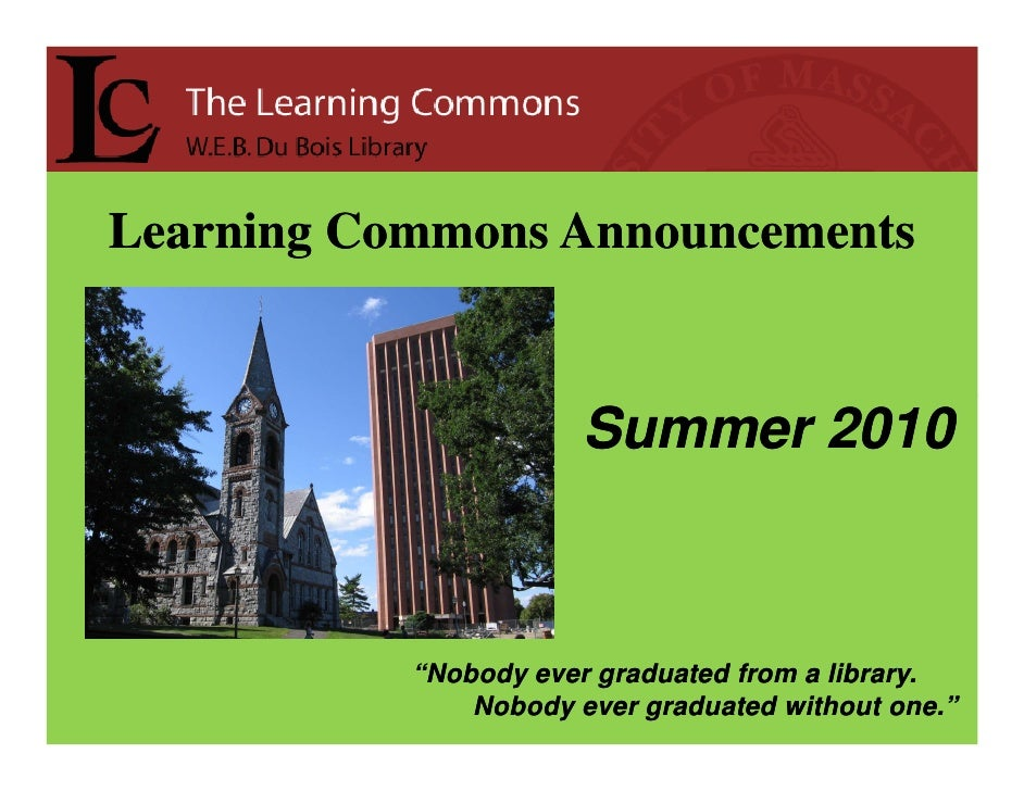 "Learning Commons Announcements                          Summer 2010               ""Nobody ever graduated from a library.  ..."