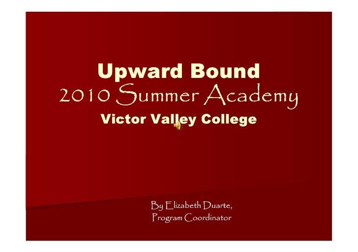 Upward Bound 2010 Summer Academy    Victor Valley College              By Elizabeth Duarte,          Program Coordinator