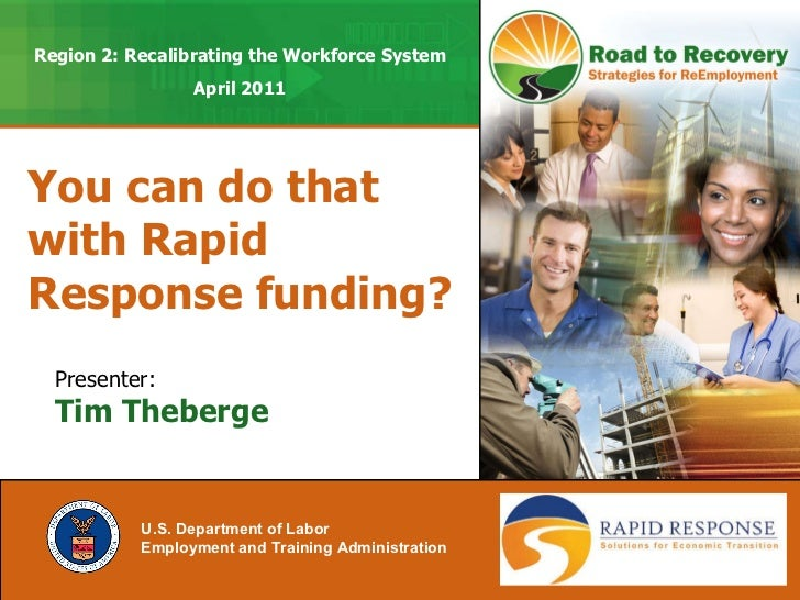You can do that with Rapid Response funding? U.S. Department of Labor Employment and Training Administration   Presenter: ...