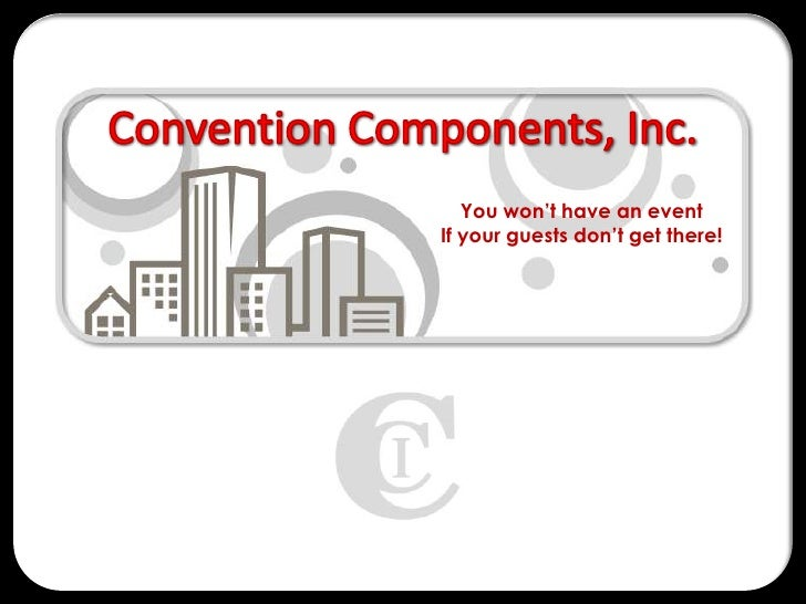 Convention Components, Inc.<br />You won't have an event <br />If your guests don't get there!<br />