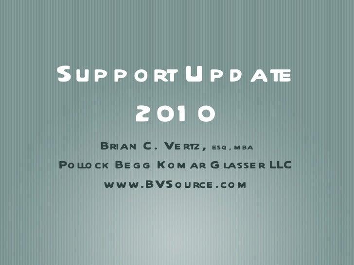 Support Update 2010 <ul><li>Brian C. Vertz,  ESQ, MBA </li></ul><ul><li>Pollock Begg Komar Glasser LLC </li></ul><ul><li>w...