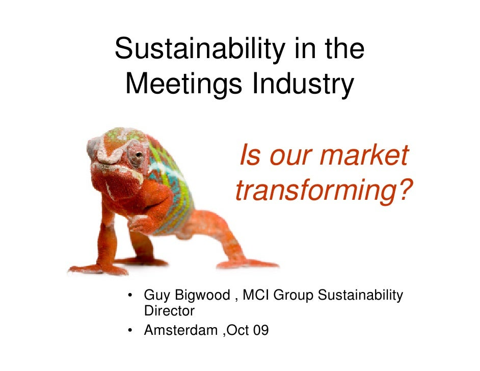 Sustainability in the  Meetings Industry                  Is our market                 transforming?    • Guy Bigwood , M...