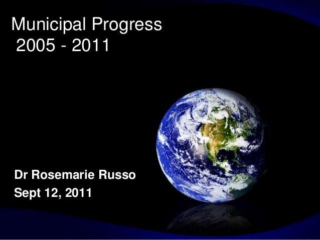 Municipal Progress2005 - 2011Dr Rosemarie RussoSept 12, 2011