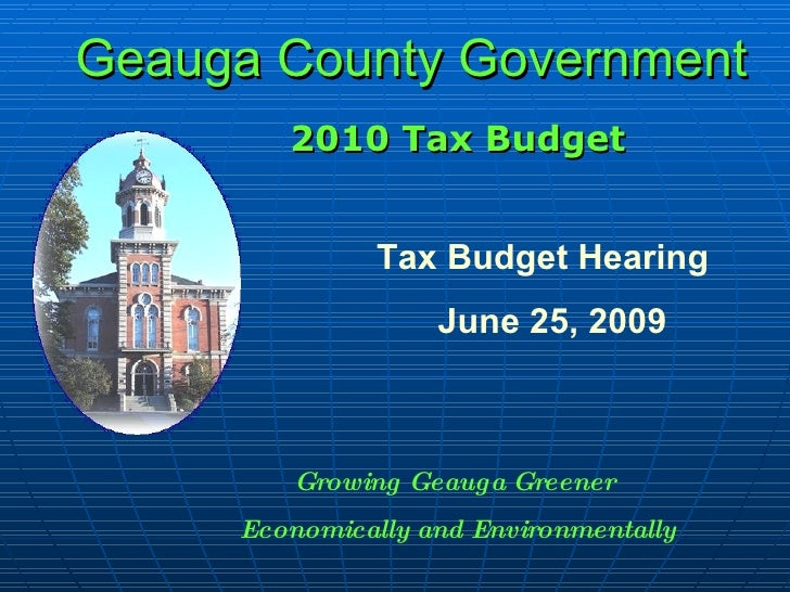 Geauga County Government 2010 Tax Budget Tax Budget Hearing June 25, 2009 Growing Geauga Greener  Economically and Environ...