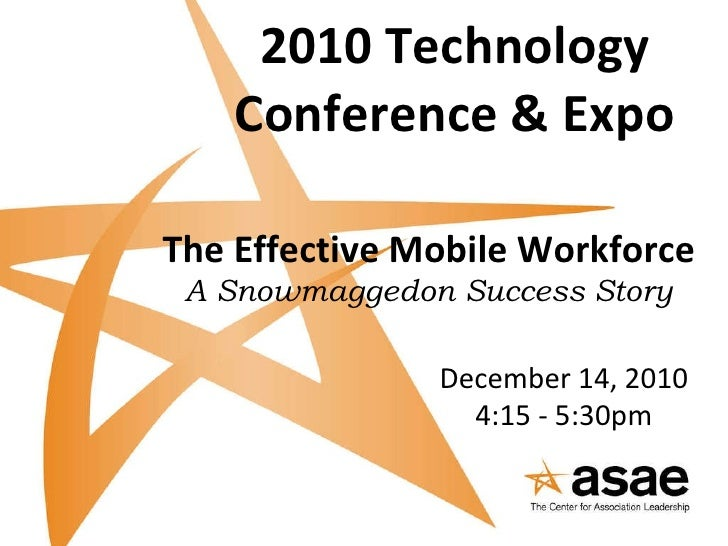 2010 Technology Conference & Expo The Effective Mobile Workforce   A Snowmaggedon Success Story December 14, 2010 4:15 - 5...
