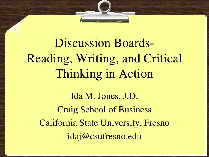 Discussion Boards-Reading, Writing, and Critical Thinking in Action <br />Ida M. Jones, J.D.<br />Craig School of Business...