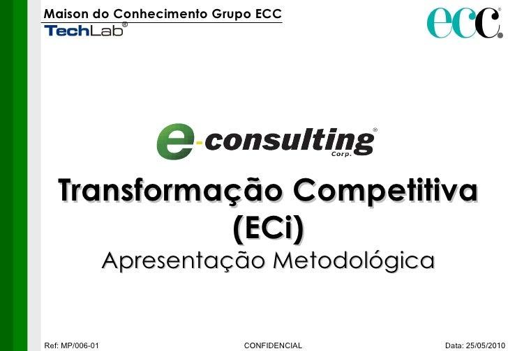 Maison do Conhecimento Grupo ECC   Data: 25/05/2010 CONFIDENCIAL Ref: MP/006-01 Transformação Competitiva (ECi) Apresentaç...