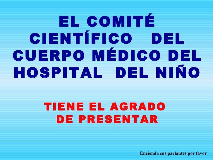 EL COMITÉ CIENTÍFICO  DEL CUERPO MÉDICO DEL HOSPITAL  DEL NIÑO TIENE EL AGRADO  DE PRESENTAR Encienda sus parlantes por fa...