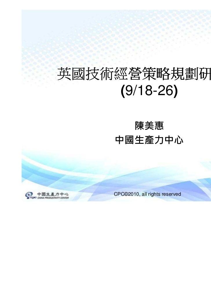 英國技術經營策略規劃研修團    (9/18-26)      陳美惠    中國生產力中心    CPC©2010, all rights reserved