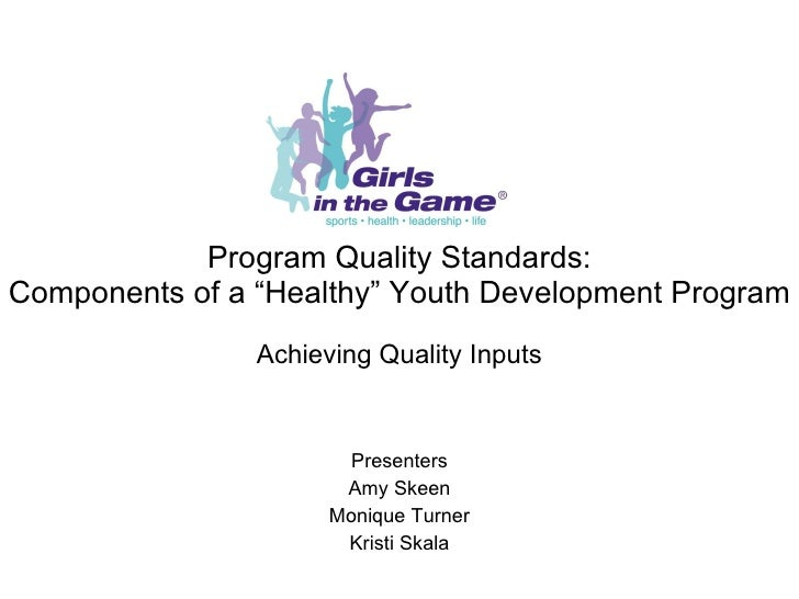 """Program Quality Standards: Components of a """"Healthy"""" Youth Development Program Achieving Quality Inputs Presenters Amy Ske..."""