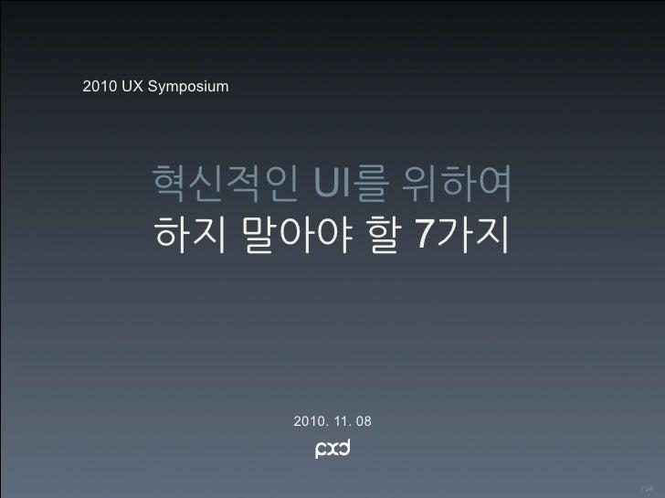 2010 UX Symposium       혁신적인 UI를 위하여       하지 말아야 할 7가지                    2010. 11. 08                                   ...