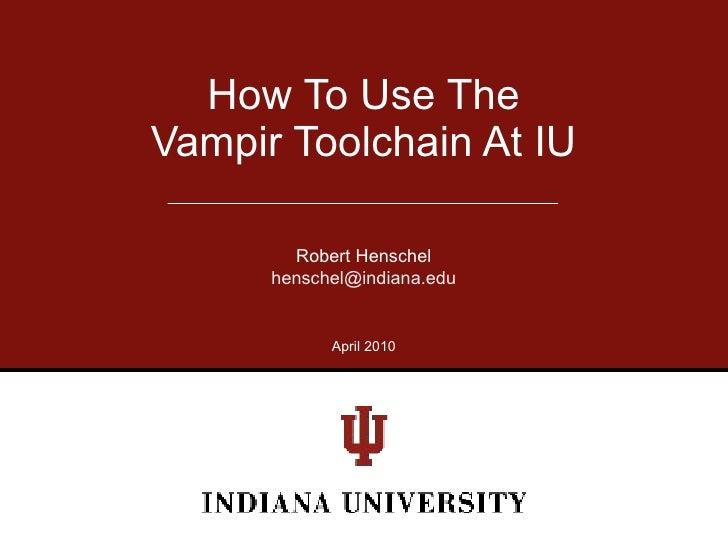 How To Use The Vampir Toolchain At IU          Robert Henschel       henschel@indiana.edu               April 2010