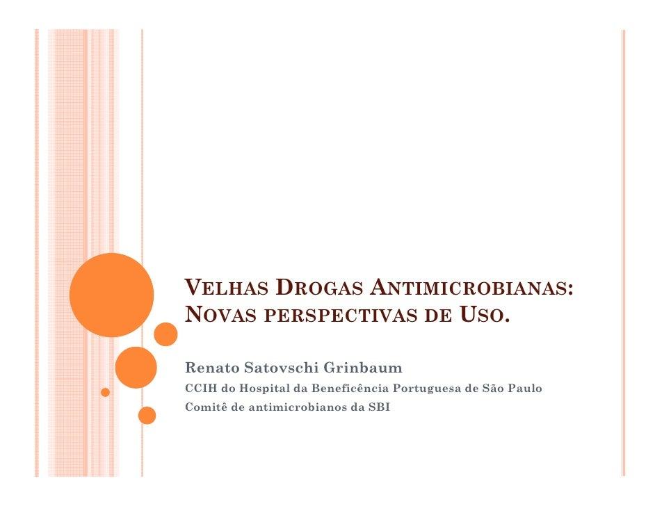 VELHAS DROGAS ANTIMICROBIANAS: NOVAS PERSPECTIVAS DE USO.  Renato Satovschi Grinbaum CCIH do Hospital da Beneficência Port...