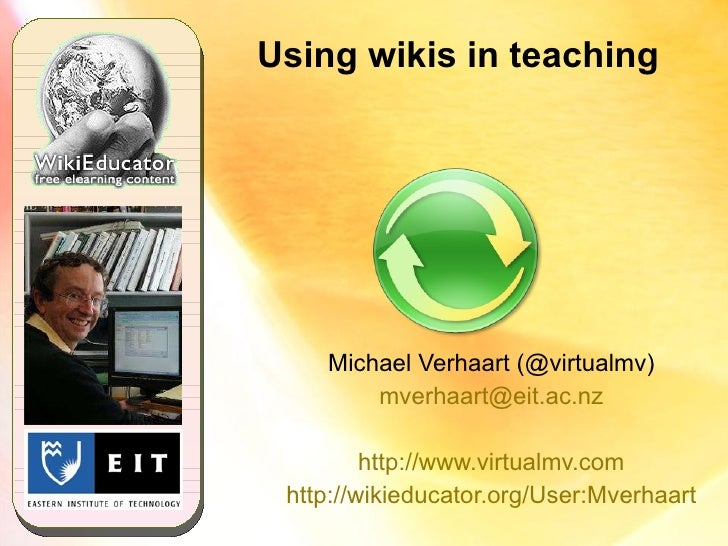 Using wikis in teaching Michael Verhaart (@virtualmv) [email_address] http://www.virtualmv.com http://wikieducator.org/Use...