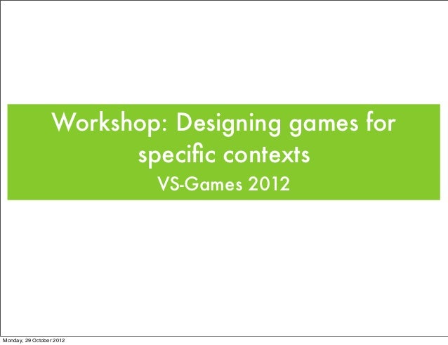 Workshop: Designing games for                        specific contexts                          VS-Games 2012Monday, 29 Oct...