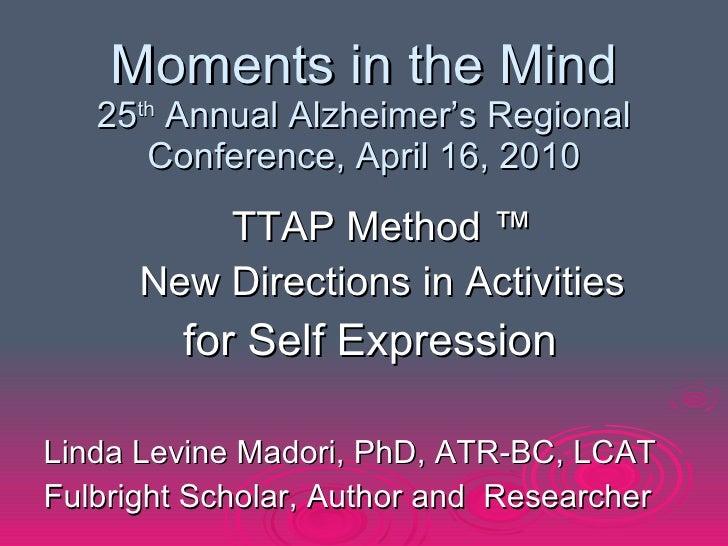 Moments in the Mind 25 th  Annual Alzheimer's Regional Conference, April 16, 2010 <ul><ul><li>TTAP Method ™ </li></ul></ul...