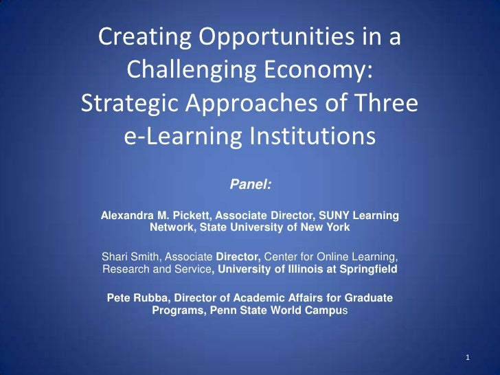 Creating Opportunities in a Challenging Economy: Strategic Approaches of Three e-Learning Institutions <br />Panel:<br />A...