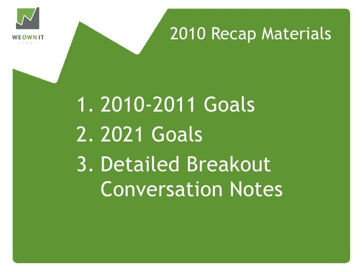 2010 Recap Materials 1. 2010-2011 Goals 2. 2021 Goals 3. Detailed Breakout Conversation Notes