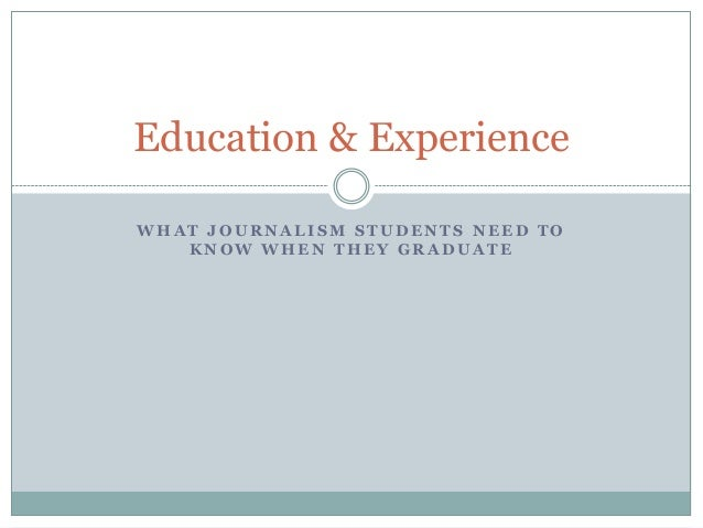W H A T J O U R N A L I S M S T U D E N T S N E E D T O K N O W W H E N T H E Y G R A D U A T E Education & Experience