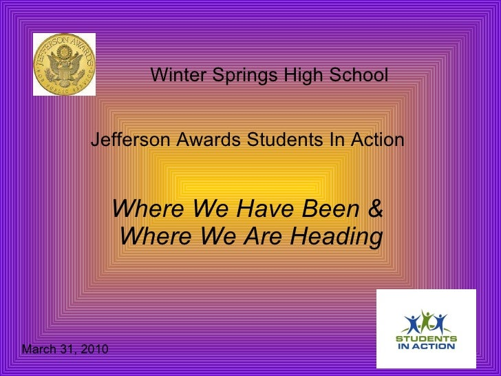 Winter Springs High School  Jefferson Awards Students In Action  Where We Have Been &  Where We Are Heading March 31, 2010