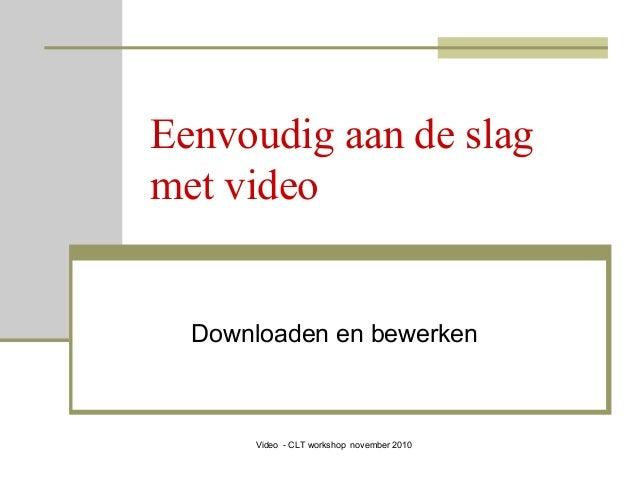 Video - CLT workshop november 2010 Eenvoudig aan de slag met video Downloaden en bewerken