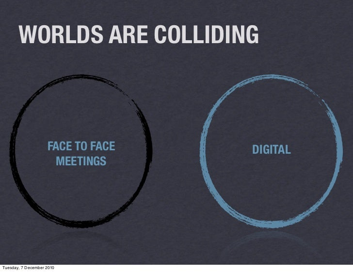 WORLDS ARE COLLIDING                    FACE TO FACE   DIGITAL                     MEETINGSTuesday, 7 December 2010