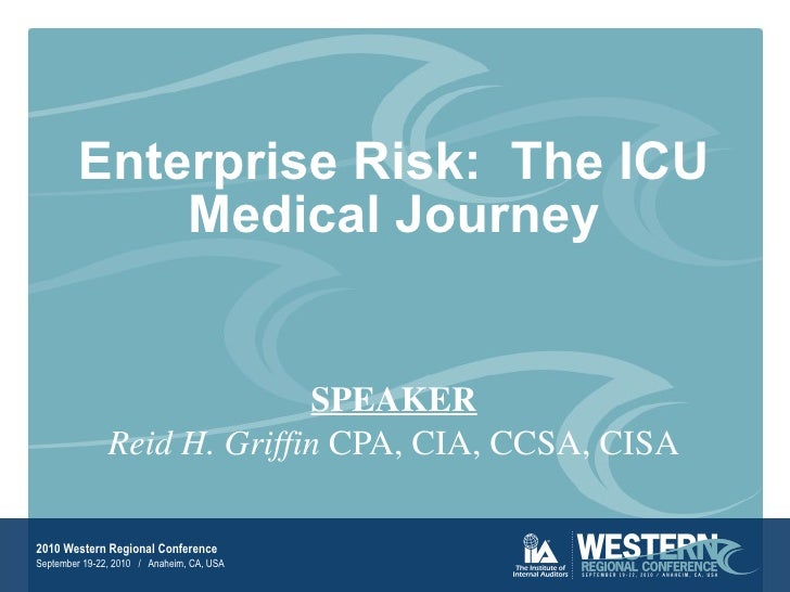 Enterprise Risk:  The ICU Medical Journey SPEAKER Reid H. Griffin  CPA, CIA, CCSA, CISA