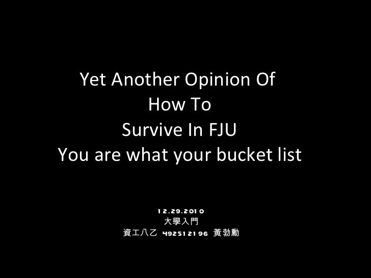 Yet Another Opinion Of  How To Survive In FJU You are what your bucket list 12.29.2010 大學入門 資工八乙  492512196  黃勃勳