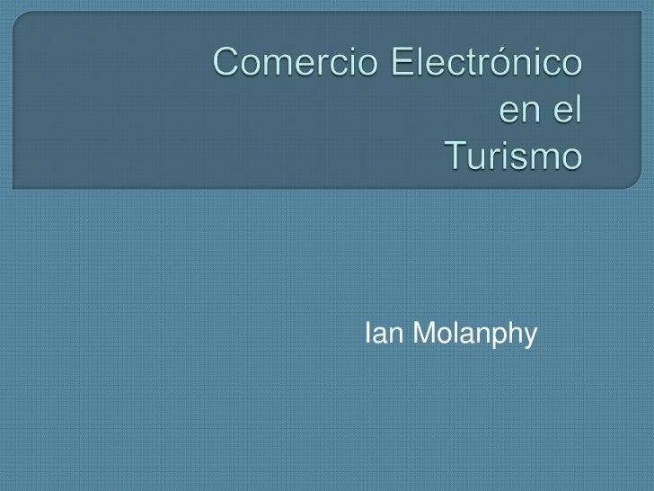 ComercioElectrónicoen elTurismo<br />Ian Molanphy<br />