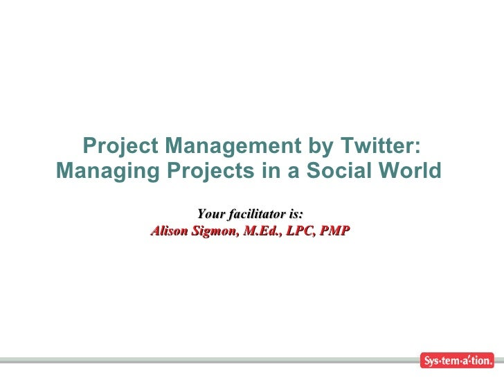 Project Management by Twitter: Managing Projects in a Social World  Your facilitator is: Alison Sigmon, M.Ed., LPC, PMP