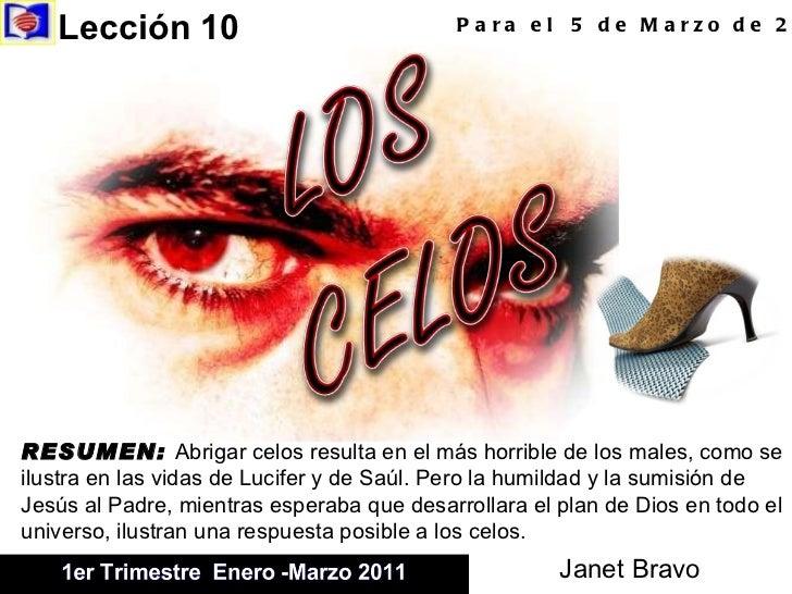 Lección 10  Para el  5 de Marzo de 2011 RESUMEN:  Abrigar celos resulta en el más horrible de los males, como se ilustra e...