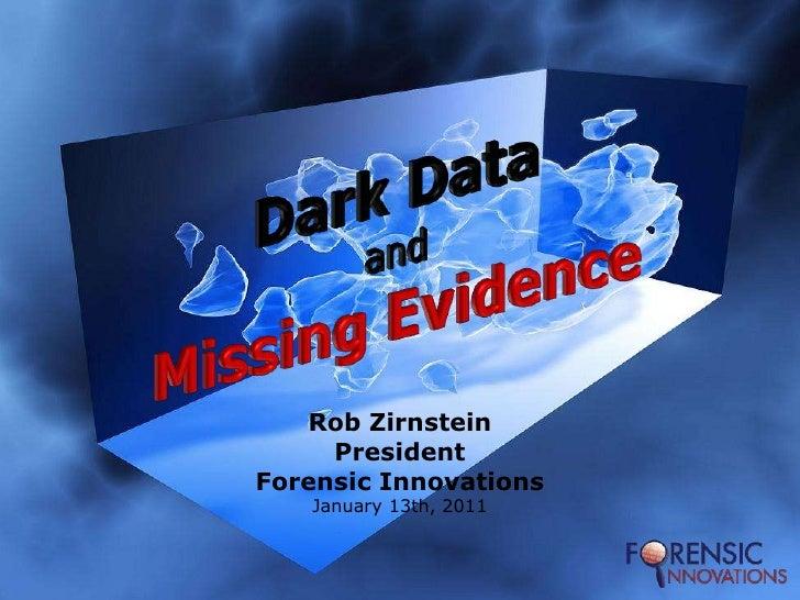 Dark DataandMissing Evidence<br />Rob Zirnstein<br />President<br />Forensic Innovations<br />January 13th, 2011<br />