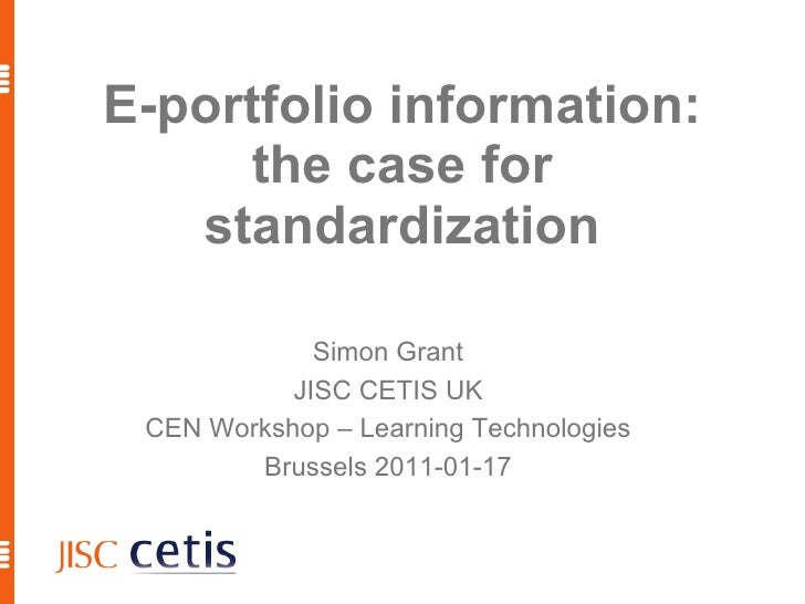 E-portfolio information: the case for standardization Simon Grant JISC CETIS UK CEN Workshop – Learning Technologies Bruss...