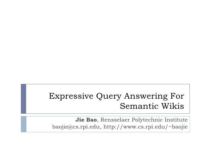 Expressive Query Answering For  Semantic Wikis Jie Bao, Rensselaer Polytechnic Institute baojie@cs.rpi.edu, http://www.cs....
