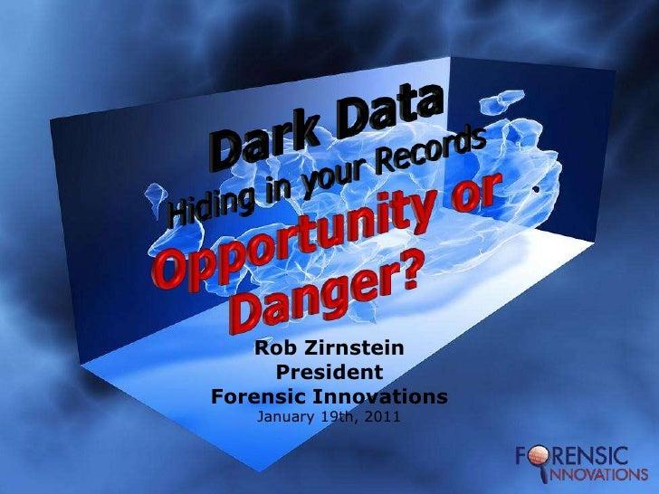 Dark DataHiding in your RecordsOpportunity or Danger?<br />Rob Zirnstein<br />President<br />Forensic Innovations<br />Jan...