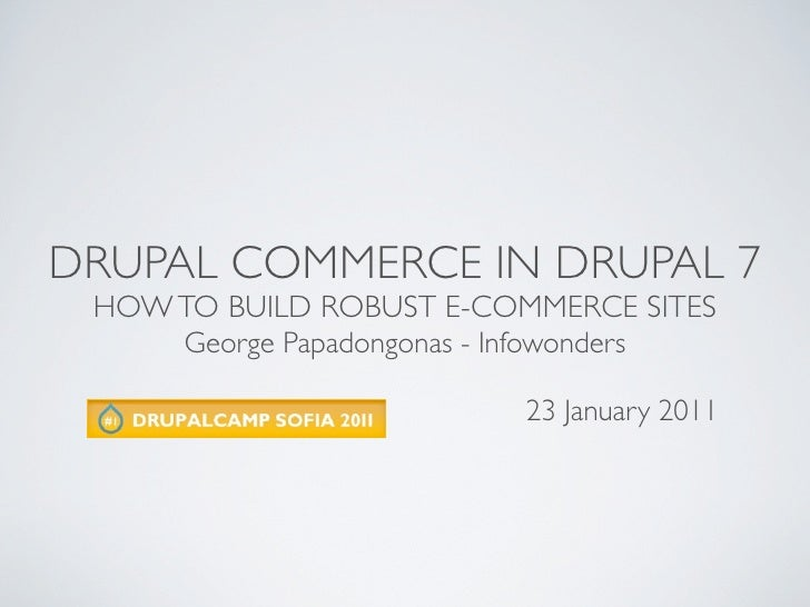 DRUPAL COMMERCE IN DRUPAL 7 HOW TO BUILD ROBUST E-COMMERCE SITES     George Papadongonas - Infowonders                    ...