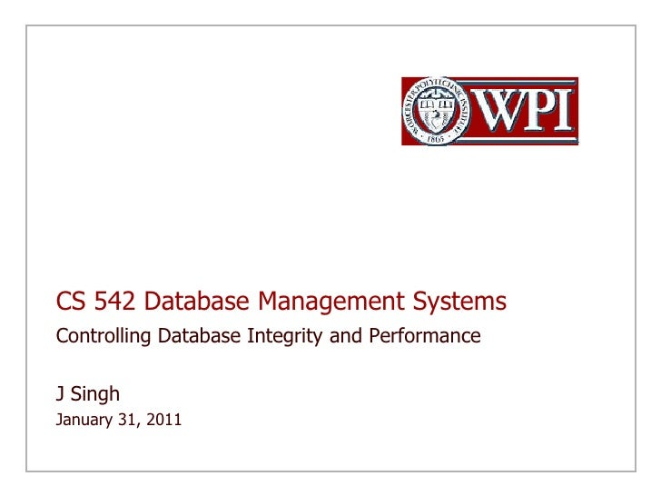 CS 542 Database Management Systems<br />Controlling Database Integrity and Performance<br />J Singh <br />January 31, 2011...