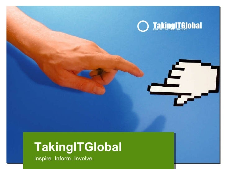 TakingITGlobal INSPIRE. INFORM. INVOLVE TakingITGlobal Inspire. Inform. Involve.