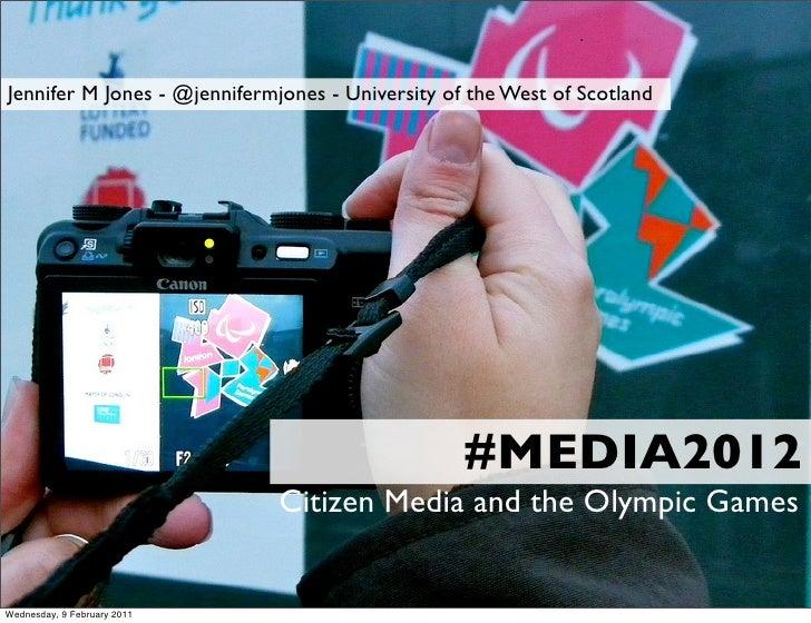 #MEDIA2012 Jennifer M Jones - @jennifermjones - University of the West of Scotland Citizen Media and the Olympic Games