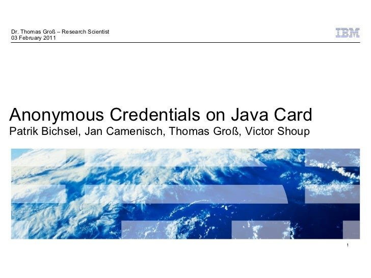 Dr. Thomas Groß – Research Scientist03 February 2011Anonymous Credentials on Java CardPatrik Bichsel, Jan Camenisch, Thoma...